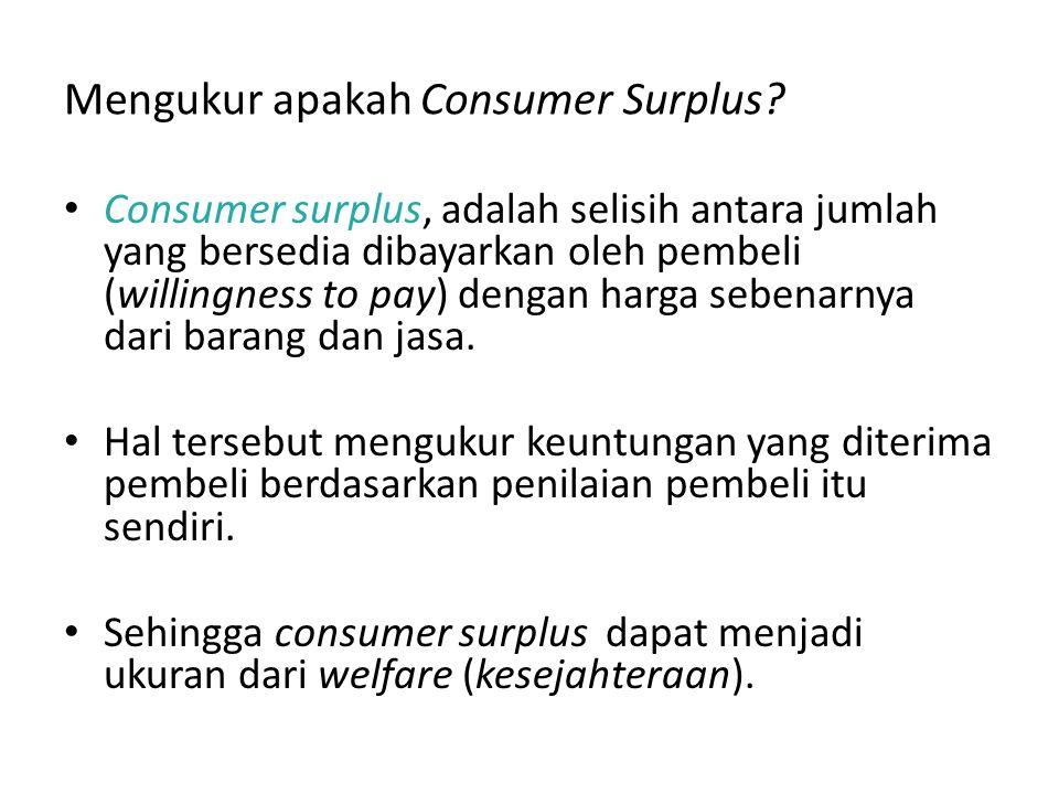 Mengukur apakah Consumer Surplus? Consumer surplus, adalah selisih antara jumlah yang bersedia dibayarkan oleh pembeli (willingness to pay) dengan har