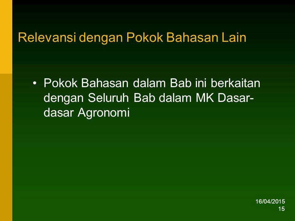 Relevansi dengan Pokok Bahasan Lain Pokok Bahasan dalam Bab ini berkaitan dengan Seluruh Bab dalam MK Dasar- dasar Agronomi 16/04/2015 15