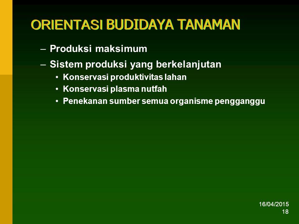16/04/2015 18 ORIENTASI BUDIDAYA TANAMAN –Produksi maksimum –Sistem produksi yang berkelanjutan Konservasi produktivitas lahan Konservasi plasma nutfah Penekanan sumber semua organisme pengganggu