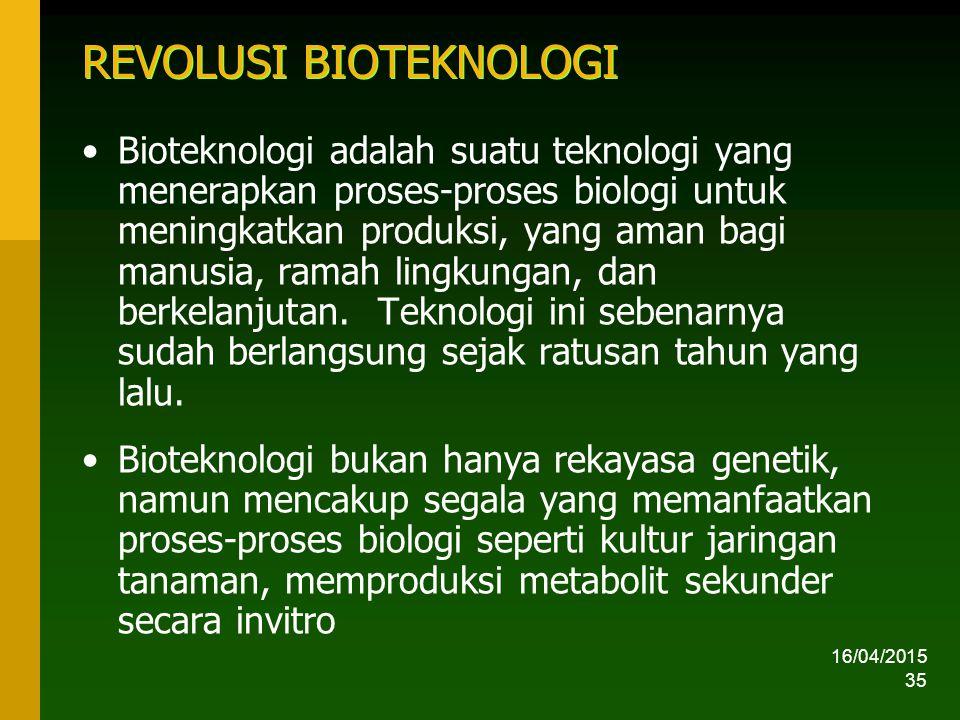 16/04/2015 35 REVOLUSI BIOTEKNOLOGI Bioteknologi adalah suatu teknologi yang menerapkan proses-proses biologi untuk meningkatkan produksi, yang aman bagi manusia, ramah lingkungan, dan berkelanjutan.