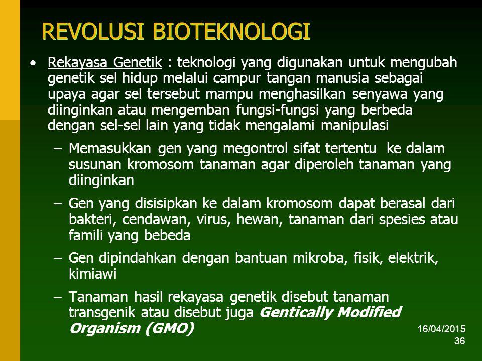 16/04/2015 36 REVOLUSI BIOTEKNOLOGI Rekayasa Genetik : teknologi yang digunakan untuk mengubah genetik sel hidup melalui campur tangan manusia sebagai upaya agar sel tersebut mampu menghasilkan senyawa yang diinginkan atau mengemban fungsi-fungsi yang berbeda dengan sel-sel lain yang tidak mengalami manipulasi –Memasukkan gen yang megontrol sifat tertentu ke dalam susunan kromosom tanaman agar diperoleh tanaman yang diinginkan –Gen yang disisipkan ke dalam kromosom dapat berasal dari bakteri, cendawan, virus, hewan, tanaman dari spesies atau famili yang bebeda –Gen dipindahkan dengan bantuan mikroba, fisik, elektrik, kimiawi –Tanaman hasil rekayasa genetik disebut tanaman transgenik atau disebut juga Gentically Modified Organism (GMO)