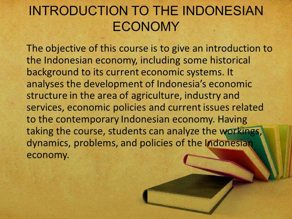 HISTORiCAL BACKGROUND Indonesia's economic structure Dynamics, problem and policies Agriculture, industry and services Economic system