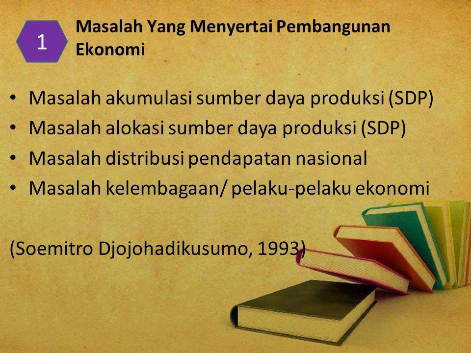 Masalah Yang Menyertai Pembangunan Ekonomi Masalah akumulasi sumber daya produksi (SDP) Masalah alokasi sumber daya produksi (SDP) Masalah distribusi pendapatan nasional Masalah kelembagaan/ pelaku-pelaku ekonomi (Soemitro Djojohadikusumo, 1993) 1
