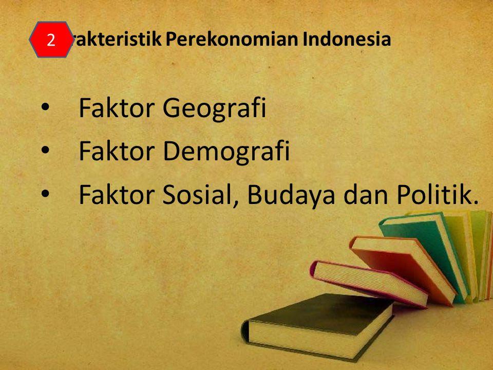 Karakteristik Perekonomian Indonesia Faktor Geografi Faktor Demografi Faktor Sosial, Budaya dan Politik. 2