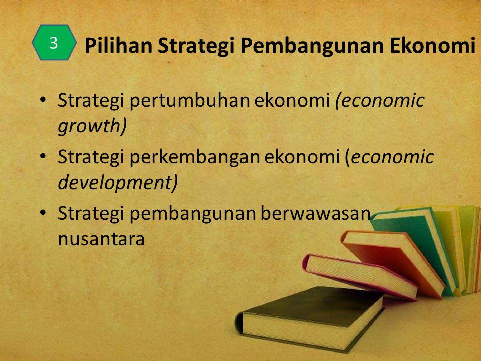 Pilihan Strategi Pembangunan Ekonomi Strategi pertumbuhan ekonomi (economic growth) Strategi perkembangan ekonomi (economic development) Strategi pemb