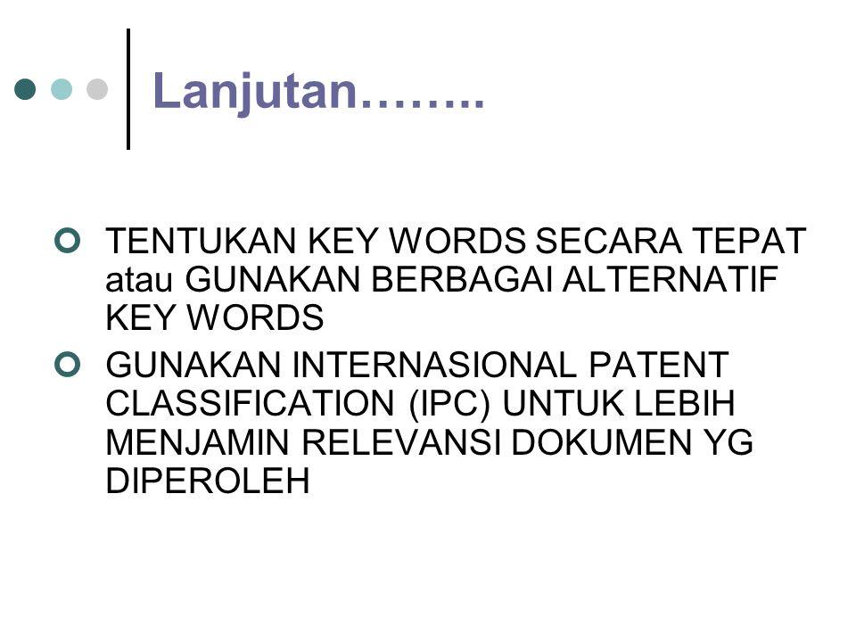 Lanjutan……. 4.SESUAIKAN METODE SEARCHING DENGAN FASILITAS YANG DISEDIAKAN : - BY KEY WORDS (technical terms), - BY BIBLIOGRAPHY DATA, (ASSIGNEE,PATENT