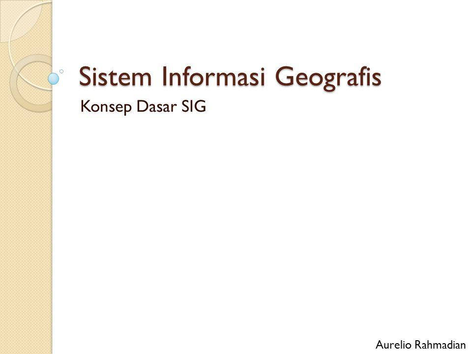 Sistem Informasi Geografis Konsep Dasar SIG Aurelio Rahmadian