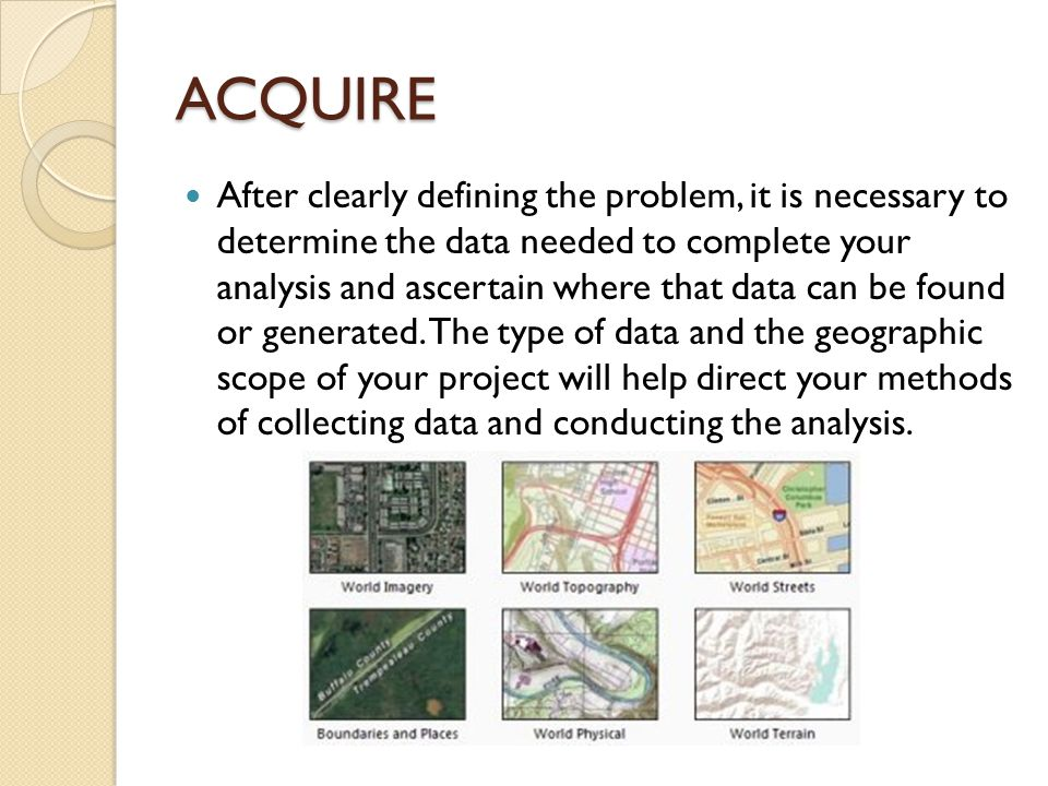 ACQUIRE After clearly defining the problem, it is necessary to determine the data needed to complete your analysis and ascertain where that data can be found or generated.