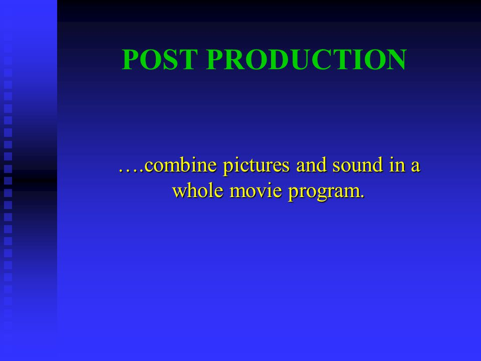 POST PRODUCTION ….combine pictures and sound in a whole movie program.