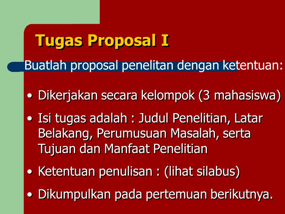 Tugas Proposal I Buatlah proposal penelitan dengan ketentuan: Dikerjakan secara kelompok (3 mahasiswa) Isi tugas adalah : Judul Penelitian, Latar Belakang, Perumusuan Masalah, serta Tujuan dan Manfaat Penelitian Ketentuan penulisan : (lihat silabus) Dikumpulkan pada pertemuan berikutnya.
