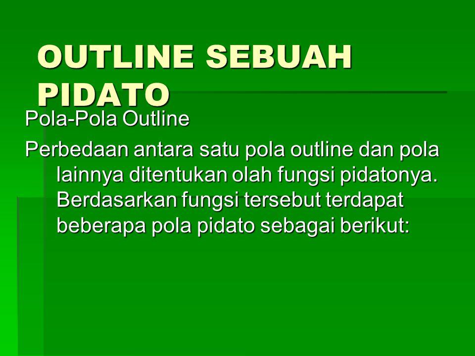 OUTLINE SEBUAH PIDATO Pola-Pola Outline Perbedaan antara satu pola outline dan pola lainnya ditentukan olah fungsi pidatonya. Berdasarkan fungsi terse