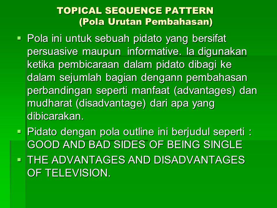 TOPICAL SEQUENCE PATTERN (Pola Urutan Pembahasan) TOPICAL SEQUENCE PATTERN (Pola Urutan Pembahasan)  Pola ini untuk sebuah pidato yang bersifat persuasive maupun informative.