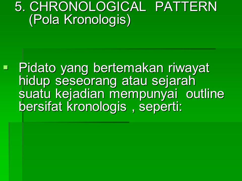 5. CHRONOLOGICAL PATTERN (Pola Kronologis)  Pidato yang bertemakan riwayat hidup seseorang atau sejarah suatu kejadian mempunyai outline bersifat kro