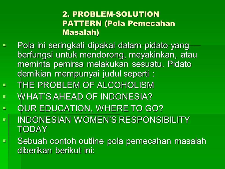 2. PROBLEM-SOLUTION PATTERN (Pola Pemecahan Masalah)  Pola ini seringkali dipakai dalam pidato yang berfungsi untuk mendorong, meyakinkan, atau memin