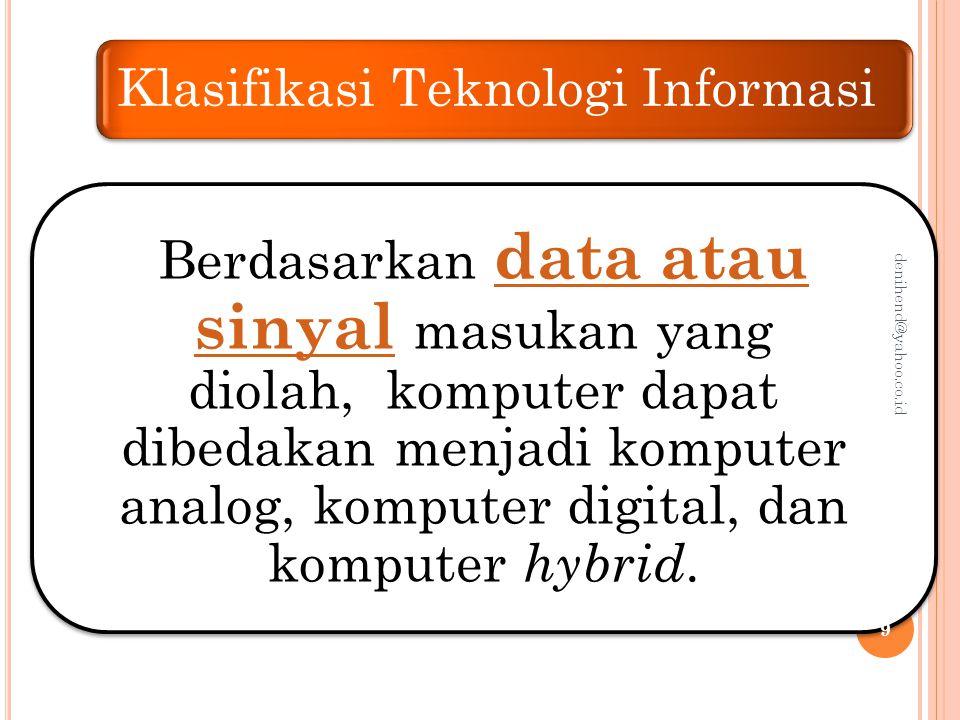 Klasifikasi Teknologi Informasi Menurut Data yang Diolah Komputer analog digunakan untuk mengolah data yang sifatnya berkelanjutan ( continuous ) bukan berupa data angka, melainkan dalam bentuk fisik seperti arus listrik, temperatur, kecepatan, tekanan, dan lain-lain.