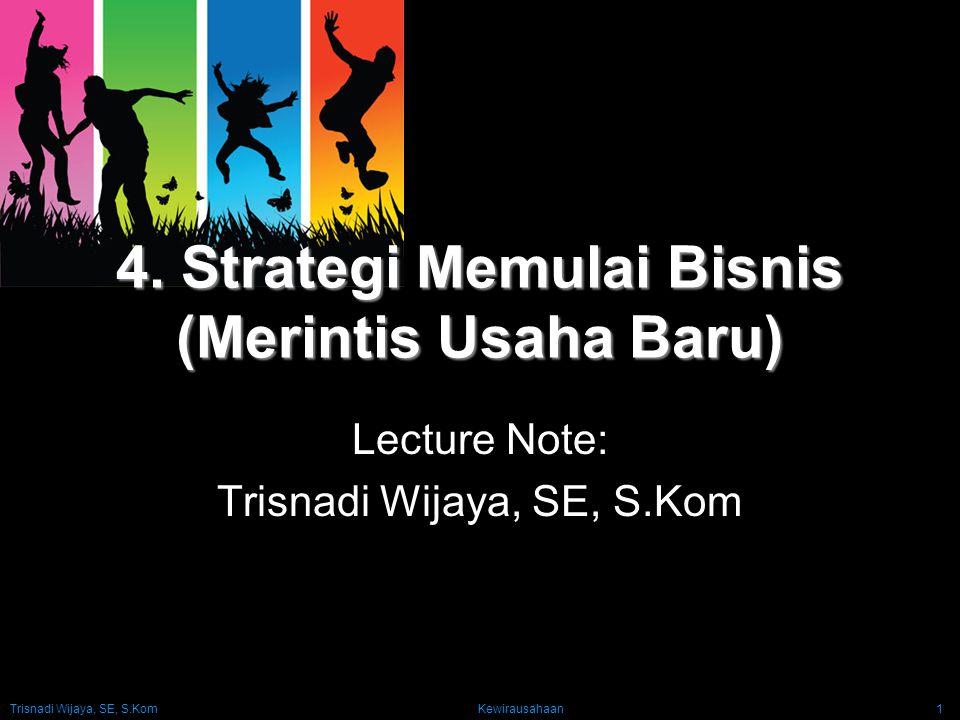 Trisnadi Wijaya, SE, S.Kom Kewirausahaan1 4. Strategi Memulai Bisnis (Merintis Usaha Baru) Lecture Note: Trisnadi Wijaya, SE, S.Kom