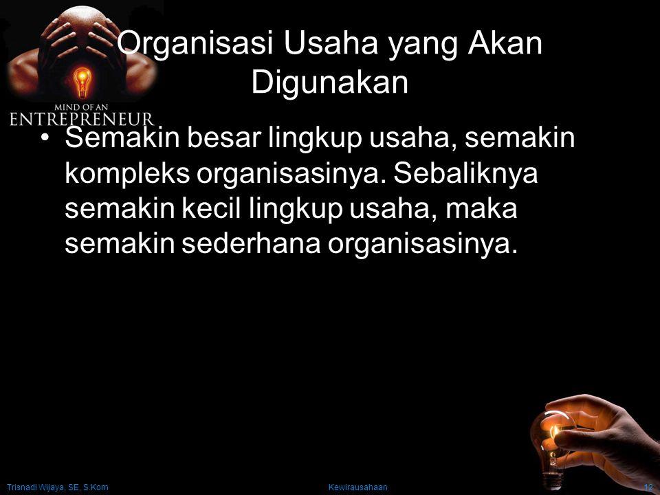 Trisnadi Wijaya, SE, S.Kom Kewirausahaan12 Organisasi Usaha yang Akan Digunakan Semakin besar lingkup usaha, semakin kompleks organisasinya. Sebalikny