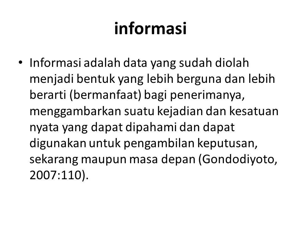 informasi Informasi adalah data yang sudah diolah menjadi bentuk yang lebih berguna dan lebih berarti (bermanfaat) bagi penerimanya, menggambarkan sua