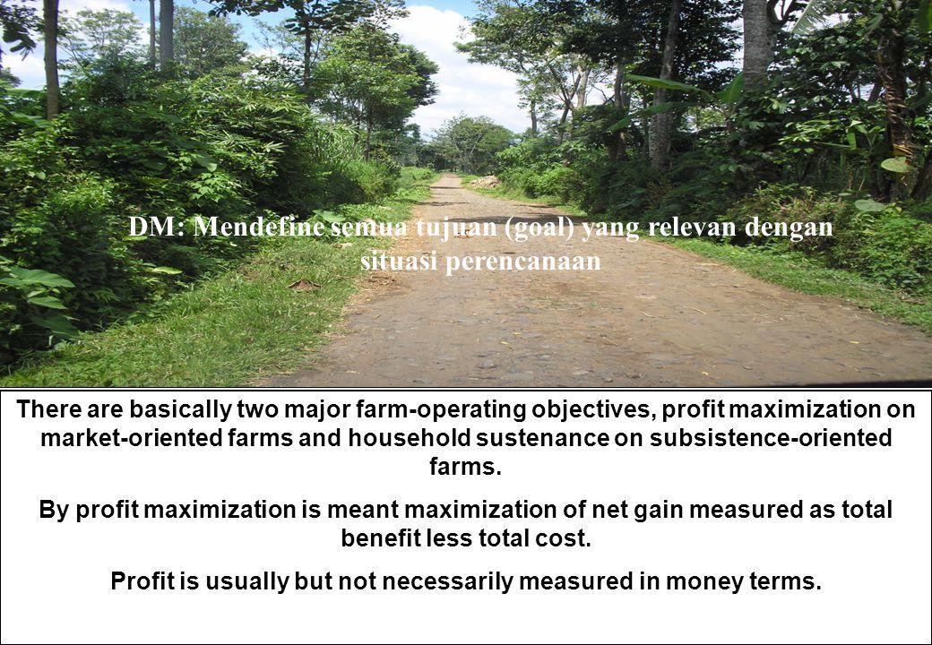 DM: Mendefine semua tujuan (goal) yang relevan dengan situasi perencanaan There are basically two major farm-operating objectives, profit maximization