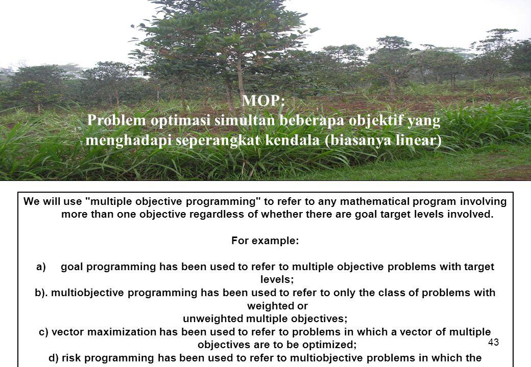 43 MOP: Problem optimasi simultan beberapa objektif yang menghadapi seperangkat kendala (biasanya linear) We will use