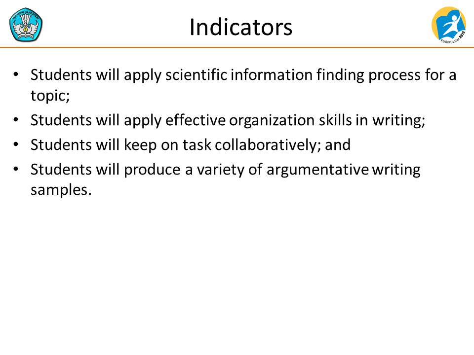 Indicators Students will apply scientific information finding process for a topic; Students will apply effective organization skills in writing; Students will keep on task collaboratively; and Students will produce a variety of argumentative writing samples.