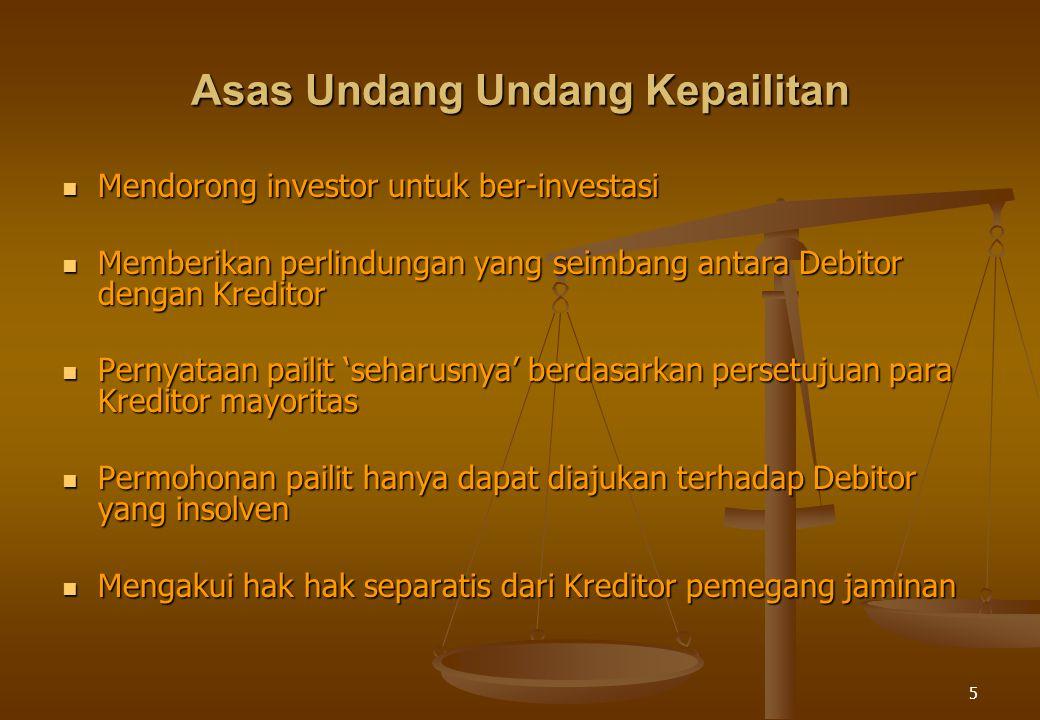 5 Asas Undang Undang Kepailitan Mendorong investor untuk ber-investasi Mendorong investor untuk ber-investasi Memberikan perlindungan yang seimbang antara Debitor dengan Kreditor Memberikan perlindungan yang seimbang antara Debitor dengan Kreditor Pernyataan pailit 'seharusnya' berdasarkan persetujuan para Kreditor mayoritas Pernyataan pailit 'seharusnya' berdasarkan persetujuan para Kreditor mayoritas Permohonan pailit hanya dapat diajukan terhadap Debitor yang insolven Permohonan pailit hanya dapat diajukan terhadap Debitor yang insolven Mengakui hak hak separatis dari Kreditor pemegang jaminan Mengakui hak hak separatis dari Kreditor pemegang jaminan