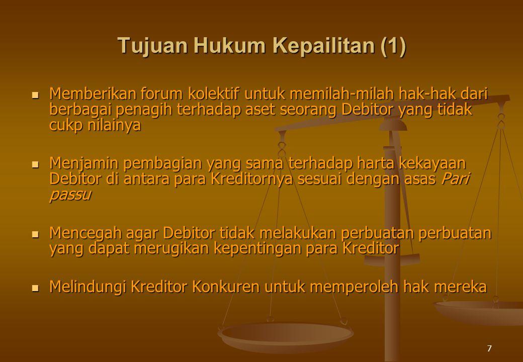 7 Tujuan Hukum Kepailitan (1) Memberikan forum kolektif untuk memilah-milah hak-hak dari berbagai penagih terhadap aset seorang Debitor yang tidak cukp nilainya Memberikan forum kolektif untuk memilah-milah hak-hak dari berbagai penagih terhadap aset seorang Debitor yang tidak cukp nilainya Menjamin pembagian yang sama terhadap harta kekayaan Debitor di antara para Kreditornya sesuai dengan asas Pari passu Menjamin pembagian yang sama terhadap harta kekayaan Debitor di antara para Kreditornya sesuai dengan asas Pari passu Mencegah agar Debitor tidak melakukan perbuatan perbuatan yang dapat merugikan kepentingan para Kreditor Mencegah agar Debitor tidak melakukan perbuatan perbuatan yang dapat merugikan kepentingan para Kreditor Melindungi Kreditor Konkuren untuk memperoleh hak mereka Melindungi Kreditor Konkuren untuk memperoleh hak mereka