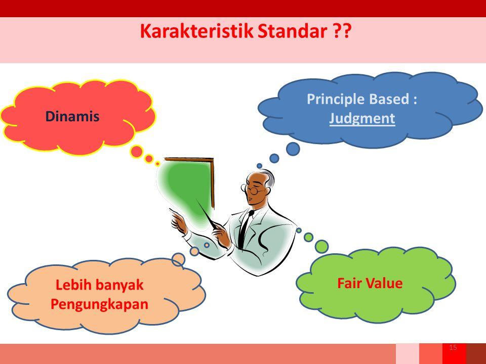 Karakteristik Standar ?? Principle Based : Judgment Dinamis Fair Value Lebih banyak Pengungkapan 15