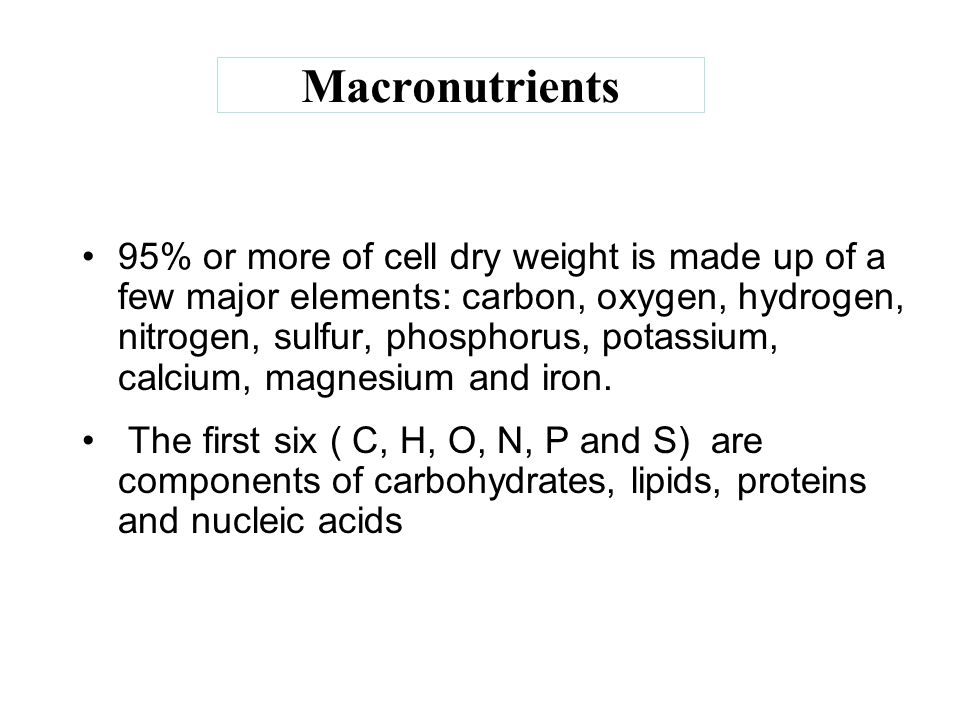 Macronutrients 95% or more of cell dry weight is made up of a few major elements: carbon, oxygen, hydrogen, nitrogen, sulfur, phosphorus, potassium, c