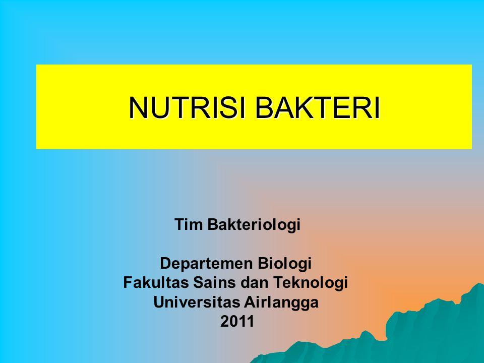 NUTRISI BAKTERI Tim Bakteriologi Departemen Biologi Fakultas Sains dan Teknologi Universitas Airlangga 2011
