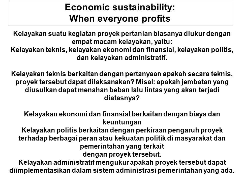 Economic sustainability: When everyone profits Kelayakan suatu kegiatan proyek pertanian biasanya diukur dengan empat macam kelayakan, yaitu: Kelayakan teknis, kelayakan ekonomi dan finansial, kelayakan politis, dan kelayakan administratif.