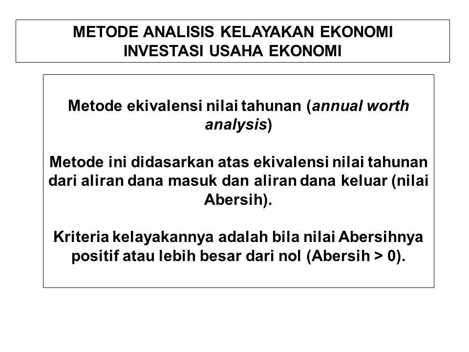 METODE ANALISIS KELAYAKAN EKONOMI INVESTASI USAHA EKONOMI Metode ekivalensi nilai tahunan (annual worth analysis) Metode ini didasarkan atas ekivalensi nilai tahunan dari aliran dana masuk dan aliran dana keluar (nilai Abersih).