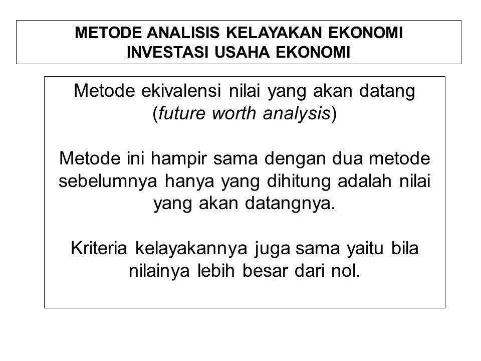 METODE ANALISIS KELAYAKAN EKONOMI INVESTASI USAHA EKONOMI Metode ekivalensi nilai yang akan datang (future worth analysis) Metode ini hampir sama dengan dua metode sebelumnya hanya yang dihitung adalah nilai yang akan datangnya.
