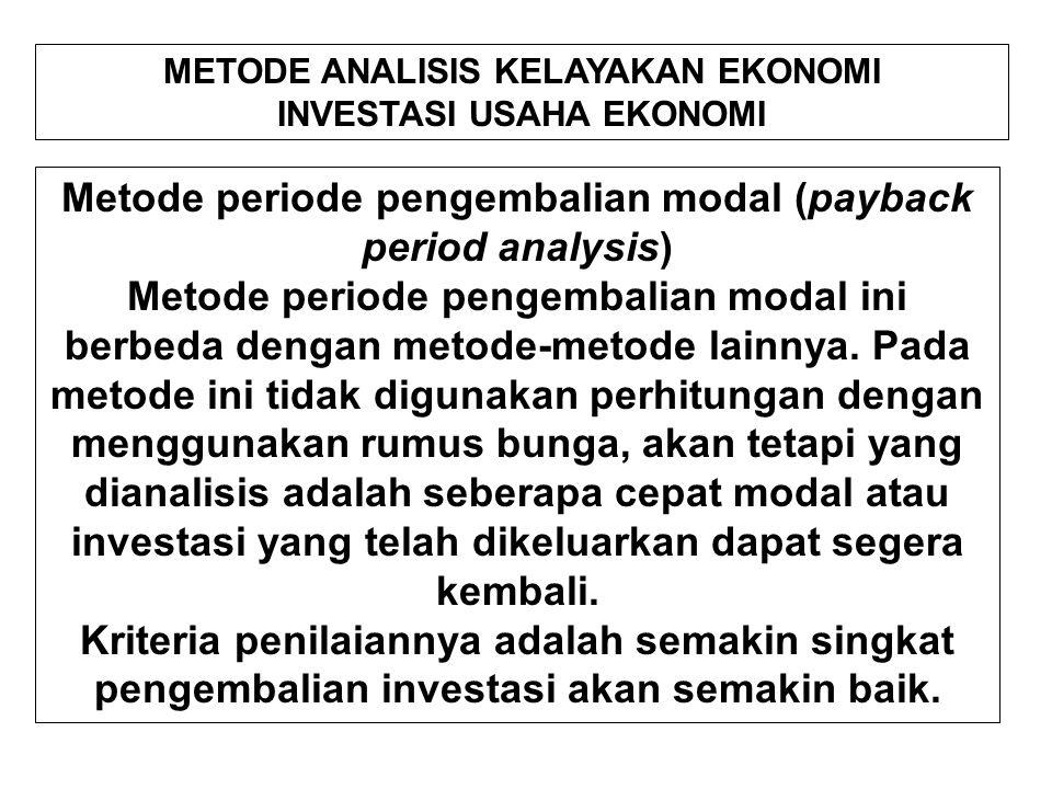 METODE ANALISIS KELAYAKAN EKONOMI INVESTASI USAHA EKONOMI Metode periode pengembalian modal (payback period analysis) Metode periode pengembalian modal ini berbeda dengan metode-metode lainnya.