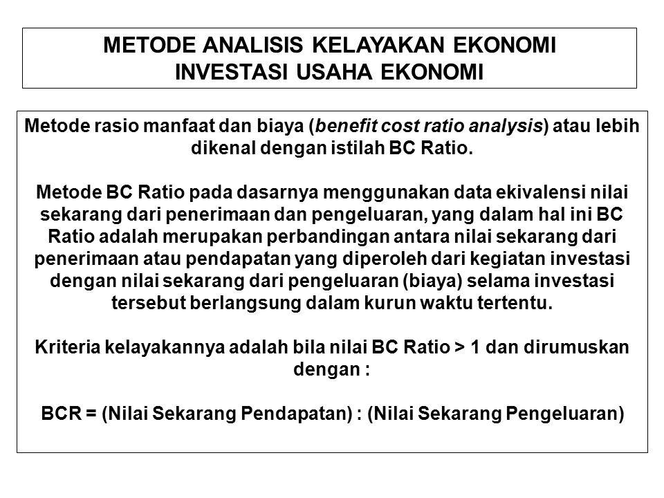 METODE ANALISIS KELAYAKAN EKONOMI INVESTASI USAHA EKONOMI Metode rasio manfaat dan biaya (benefit cost ratio analysis) atau lebih dikenal dengan istilah BC Ratio.