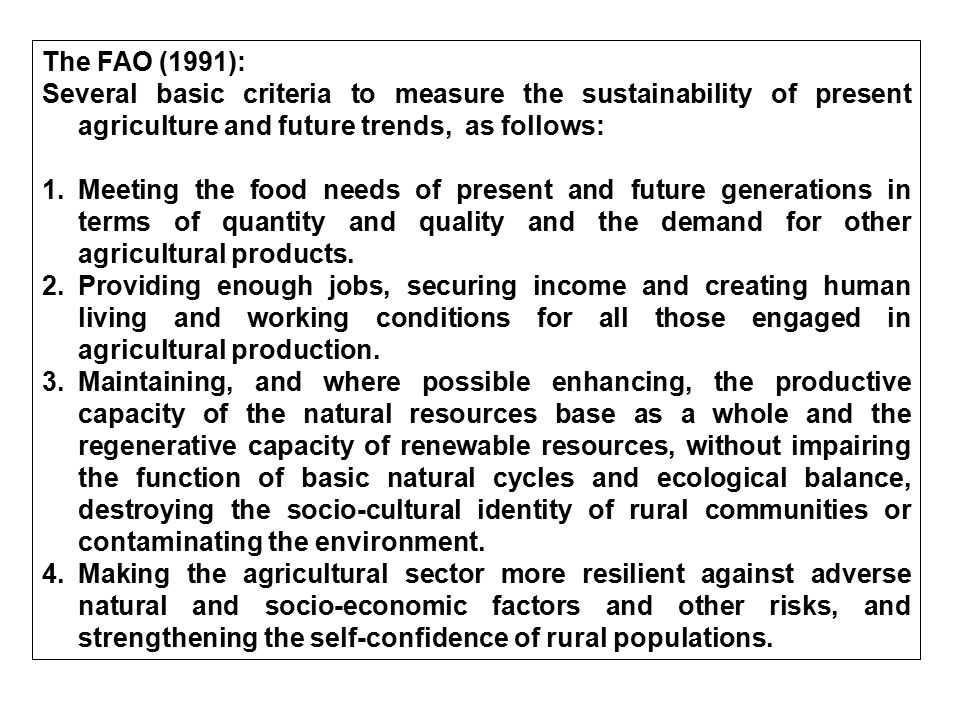 The FAO (1991): Several basic criteria to measure the sustainability of present agriculture and future trends, as follows: 1.Meeting the food needs of
