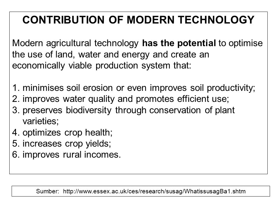 CONTRIBUTION OF MODERN TECHNOLOGY Modern agricultural technology has the potential to optimise the use of land, water and energy and create an economi