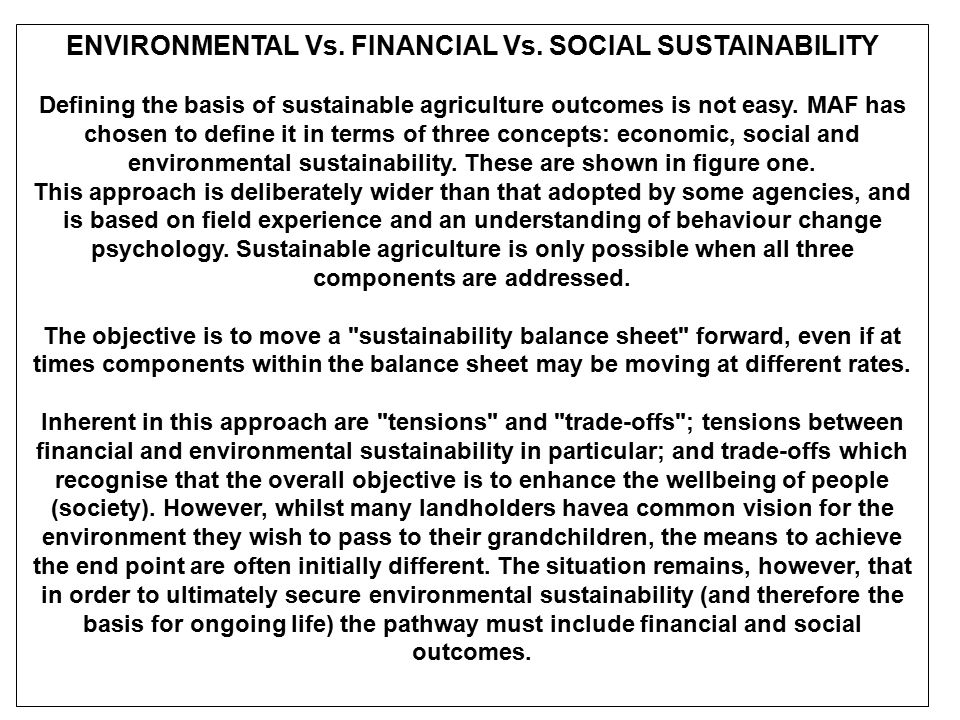 ENVIRONMENTAL Vs. FINANCIAL Vs. SOCIAL SUSTAINABILITY Defining the basis of sustainable agriculture outcomes is not easy. MAF has chosen to define it
