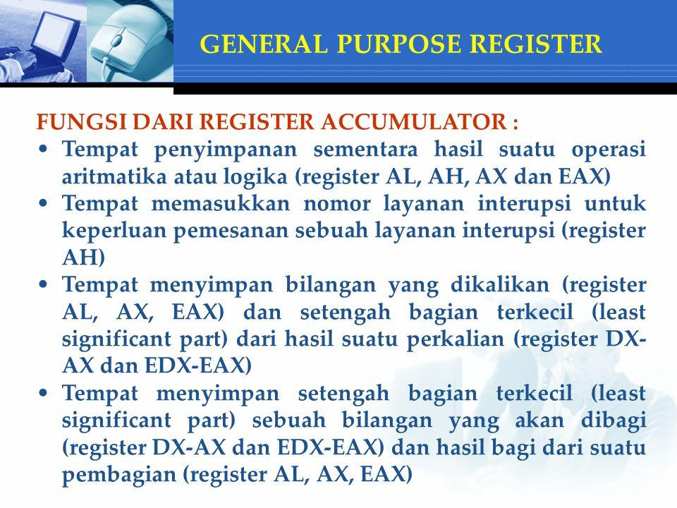 FUNGSI DARI REGISTER ACCUMULATOR : Tempat penyimpanan sementara hasil suatu operasi aritmatika atau logika (register AL, AH, AX dan EAX) Tempat memasukkan nomor layanan interupsi untuk keperluan pemesanan sebuah layanan interupsi (register AH) Tempat menyimpan bilangan yang dikalikan (register AL, AX, EAX) dan setengah bagian terkecil (least significant part) dari hasil suatu perkalian (register DX- AX dan EDX-EAX) Tempat menyimpan setengah bagian terkecil (least significant part) sebuah bilangan yang akan dibagi (register DX-AX dan EDX-EAX) dan hasil bagi dari suatu pembagian (register AL, AX, EAX) GENERAL PURPOSE REGISTER
