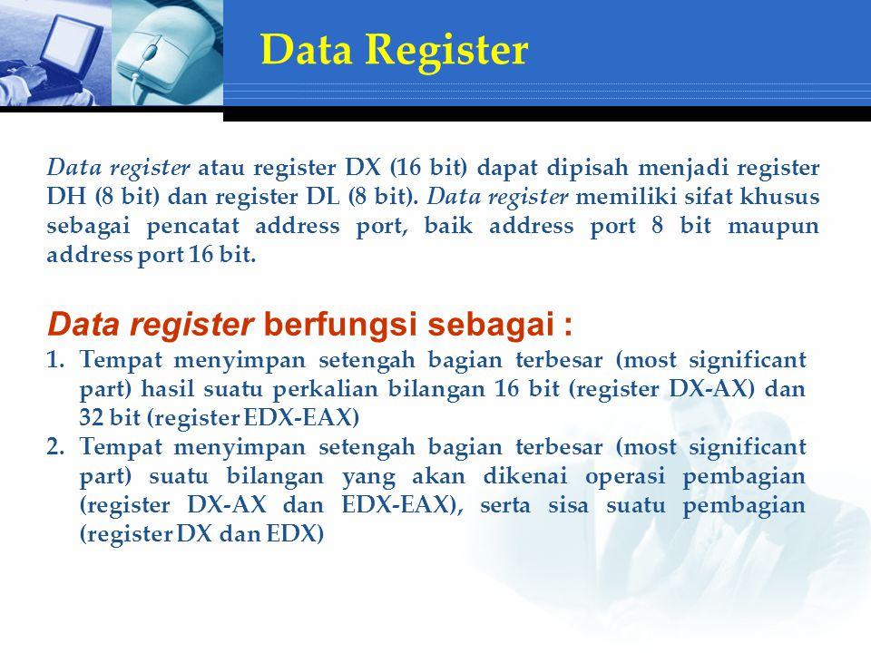 Data Register Data register berfungsi sebagai : 1.Tempat menyimpan setengah bagian terbesar (most significant part) hasil suatu perkalian bilangan 16 bit (register DX-AX) dan 32 bit (register EDX-EAX) 2.Tempat menyimpan setengah bagian terbesar (most significant part) suatu bilangan yang akan dikenai operasi pembagian (register DX-AX dan EDX-EAX), serta sisa suatu pembagian (register DX dan EDX) Data register atau register DX (16 bit) dapat dipisah menjadi register DH (8 bit) dan register DL (8 bit).