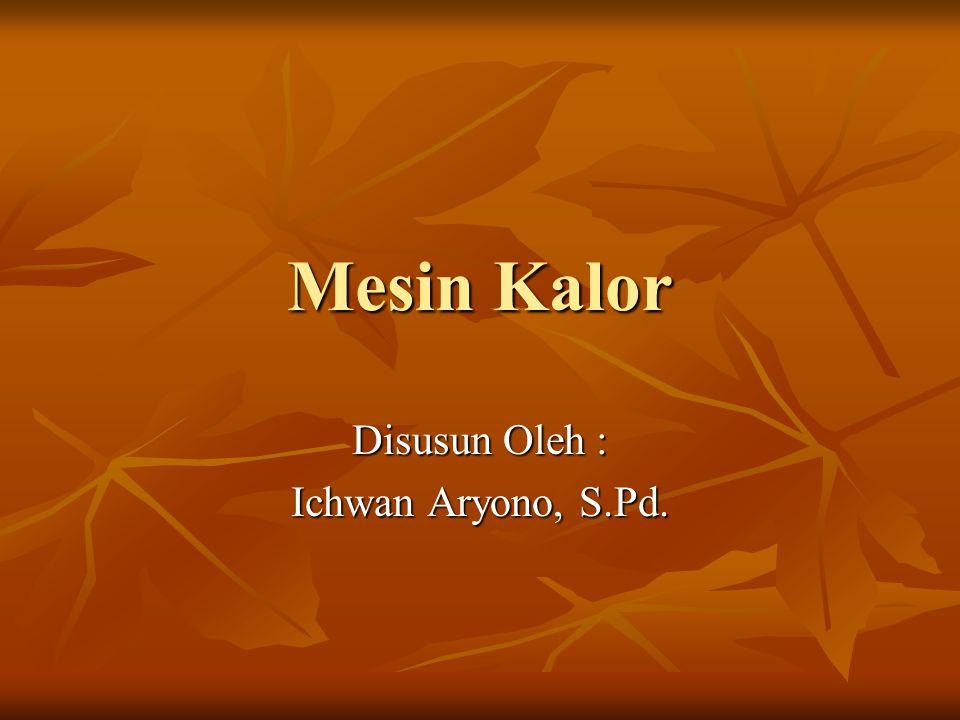 Mesin Kalor Disusun Oleh : Ichwan Aryono, S.Pd.