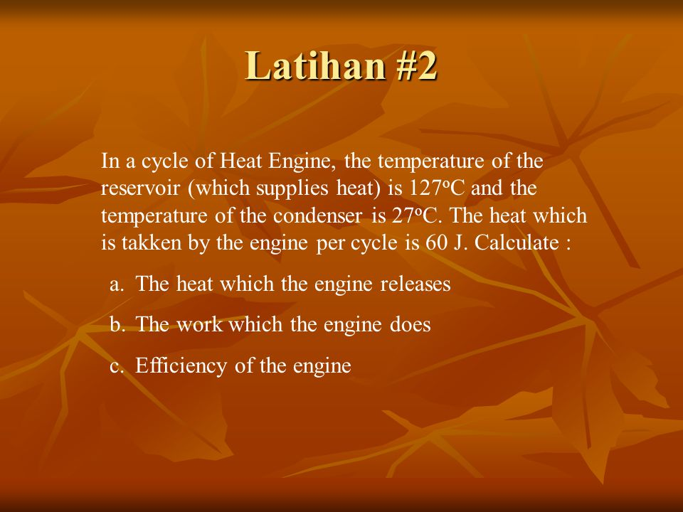 Latihan #2 In a cycle of Heat Engine, the temperature of the reservoir (which supplies heat) is 127 o C and the temperature of the condenser is 27 o C