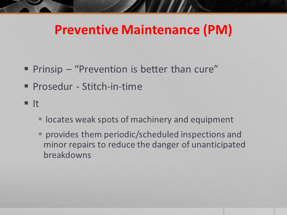 "Preventive Maintenance (PM)  Prinsip – ""Prevention is better than cure""  Prosedur - Stitch-in-time  It  locates weak spots of machinery and equipm"