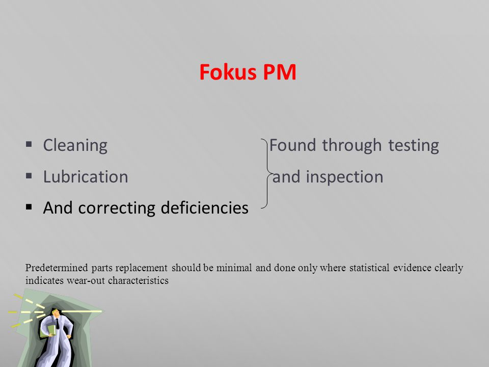 Fokus PM  Cleaning Found through testing  Lubrication and inspection  And correcting deficiencies Predetermined parts replacement should be minimal