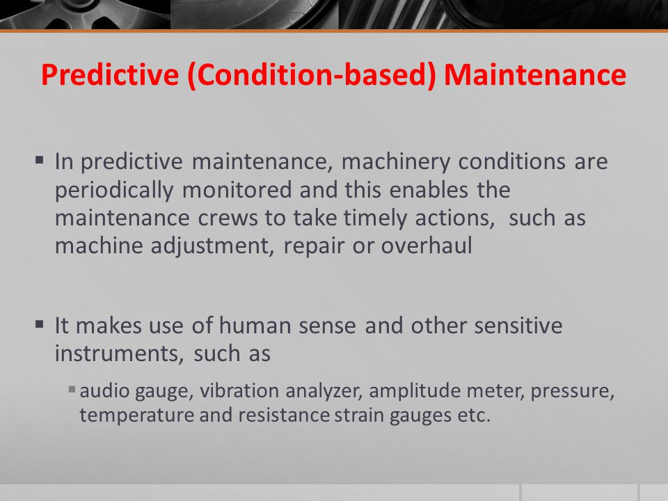 Predictive (Condition-based) Maintenance  In predictive maintenance, machinery conditions are periodically monitored and this enables the maintenance