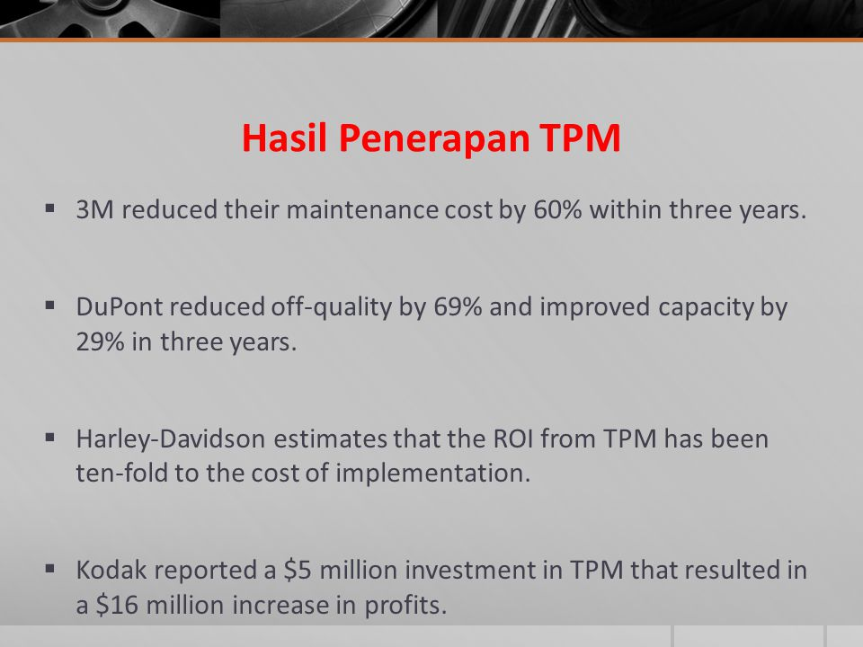 Hasil Penerapan TPM  3M reduced their maintenance cost by 60% within three years.  DuPont reduced off-quality by 69% and improved capacity by 29% in