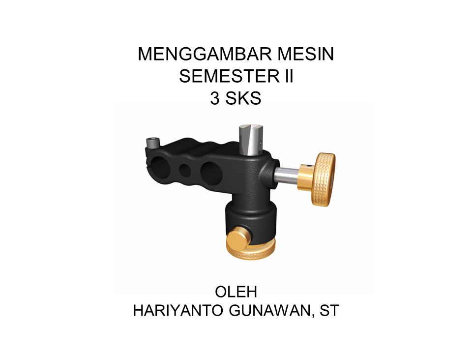 MENGGAMBAR MESIN SEMESTER II 3 SKS OLEH HARIYANTO GUNAWAN, ST