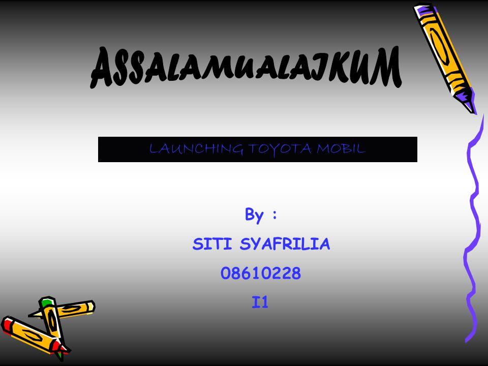 LAUNCHING TOYOTA MOBIL By : SITI SYAFRILIA 08610228 I1