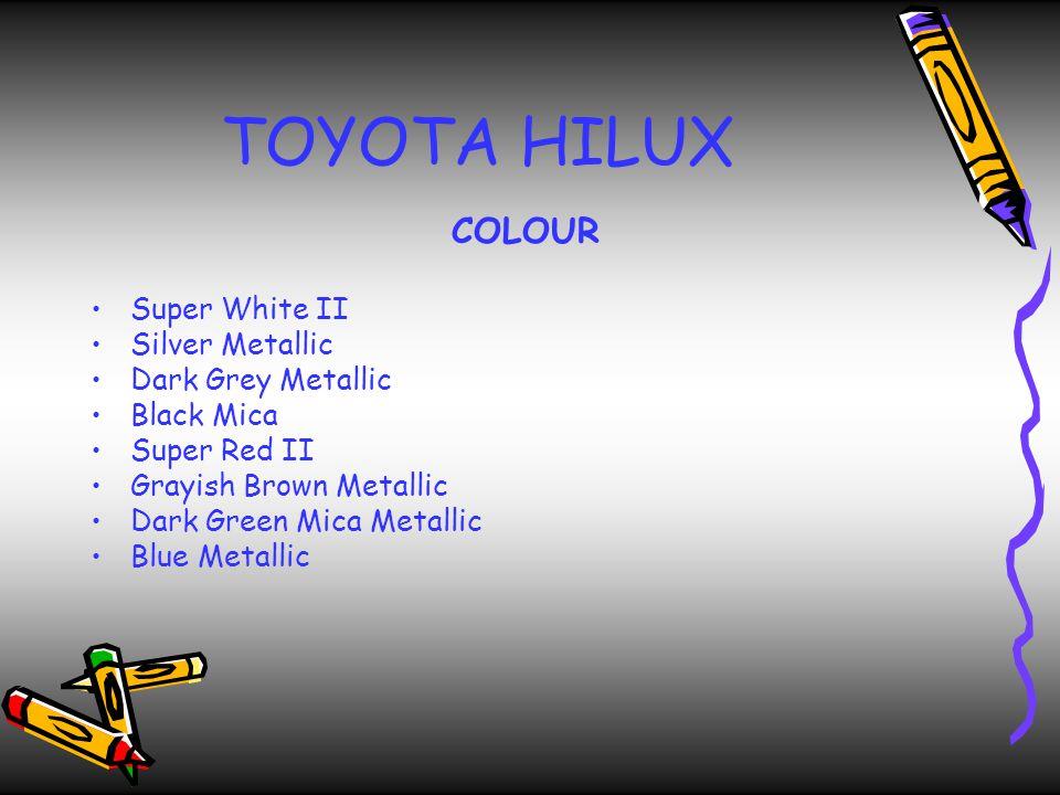 TOYOTA HILUX COLOUR Super White II Silver Metallic Dark Grey Metallic Black Mica Super Red II Grayish Brown Metallic Dark Green Mica Metallic Blue Metallic