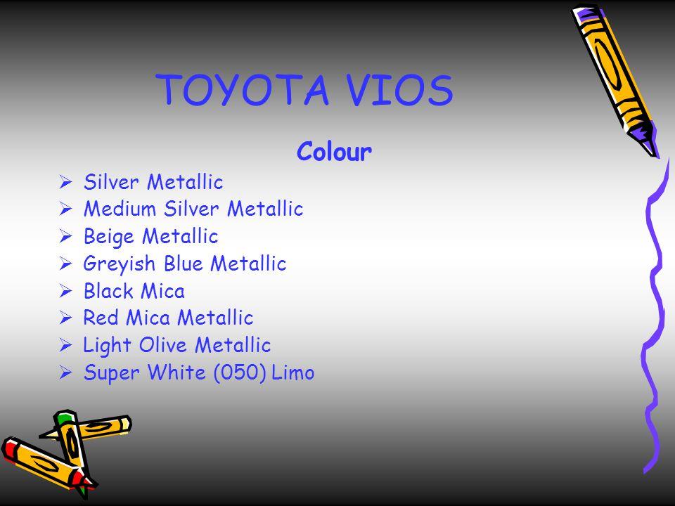TOYOTA VIOS Colour  Silver Metallic  Medium Silver Metallic  Beige Metallic  Greyish Blue Metallic  Black Mica  Red Mica Metallic  Light Olive Metallic  Super White (050) Limo